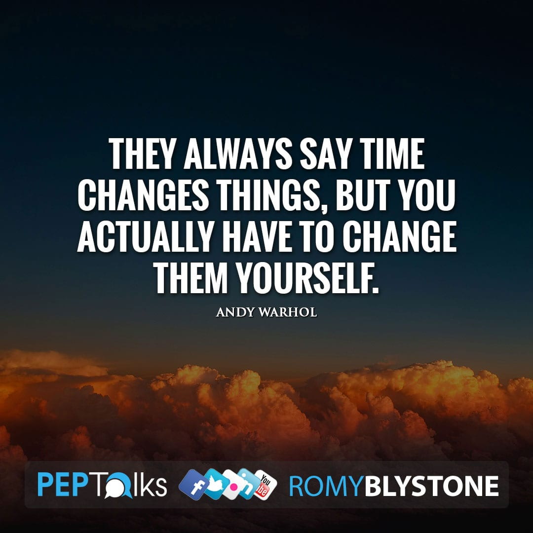They always say time changes things, but you actually have to change them yourself. by Andy Warhol