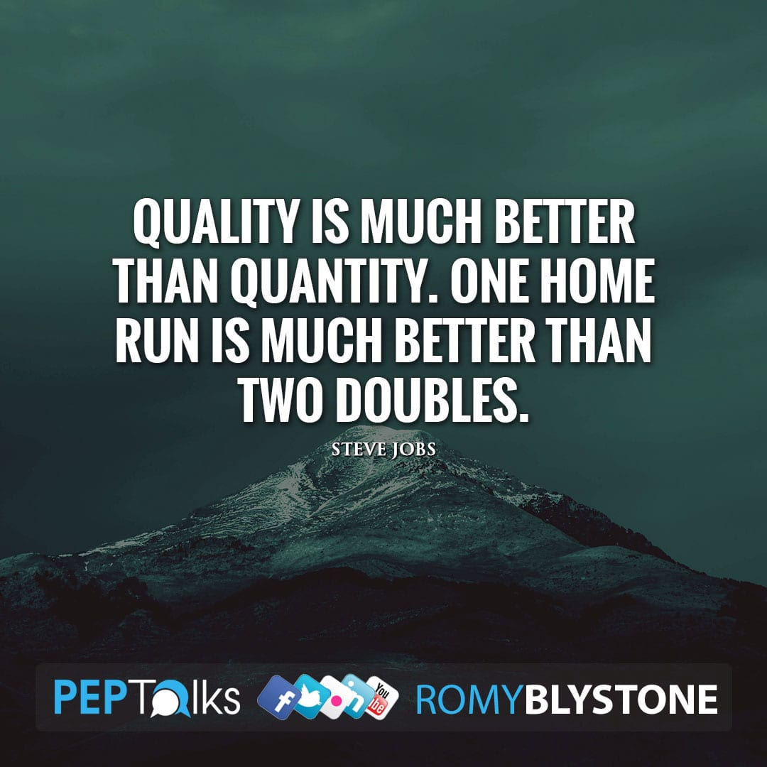 Quality is much better than quantity. One home run is much better than two doubles. by Steve Jobs