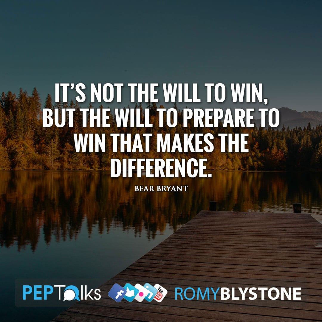 It's not the will to win, but the will to prepare to win that makes the difference. by Bear Bryant
