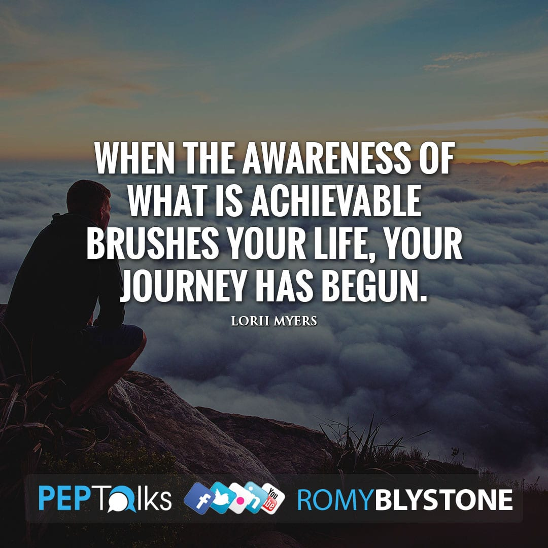 When the awareness of what is achievable brushes your life, your journey has begun. by Lorii Myers