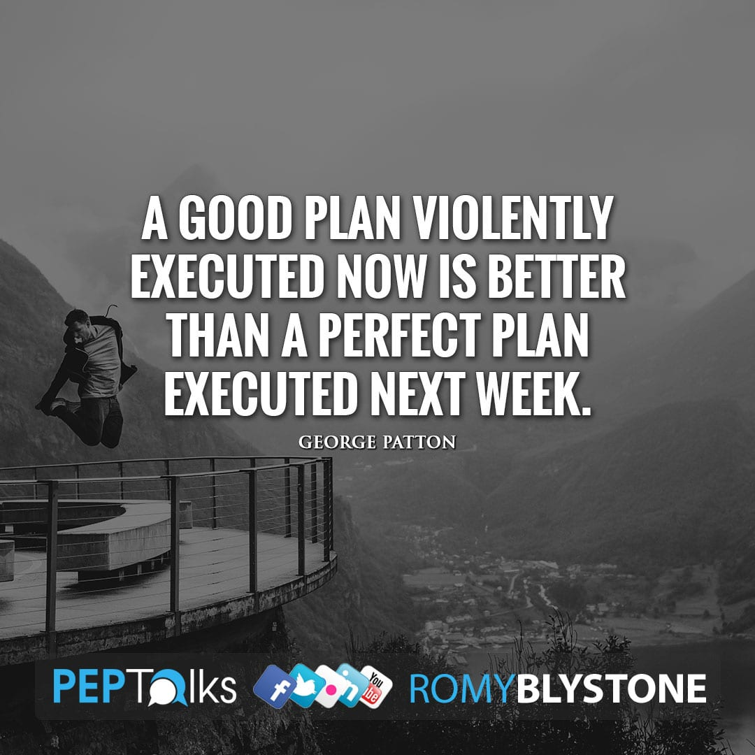 A good plan violently executed now is better than a perfect plan executed next week. by George Patton