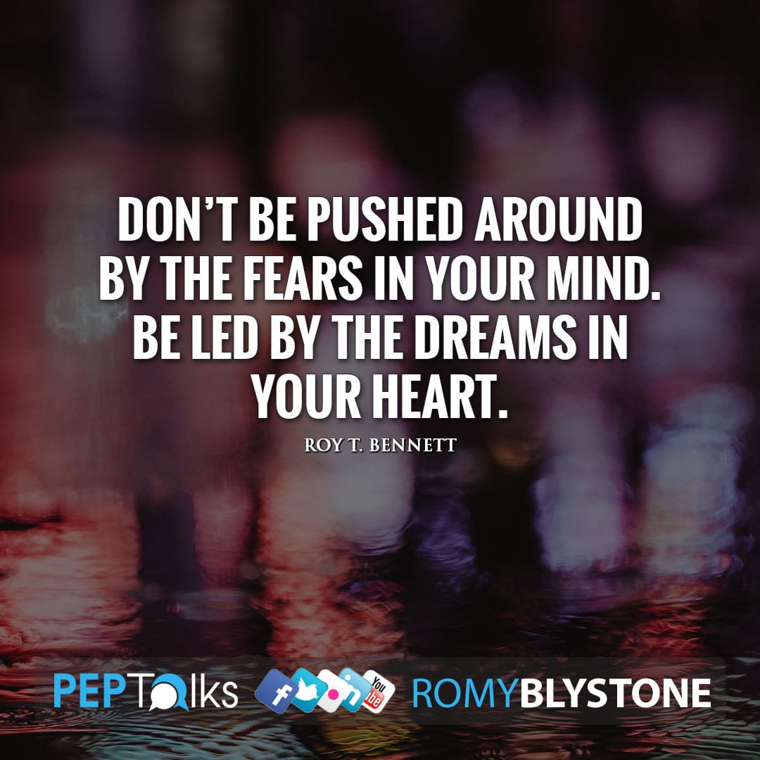 Don't be pushed around by the fears in your mind. Be led by the dreams in your heart. by Roy T. Bennett