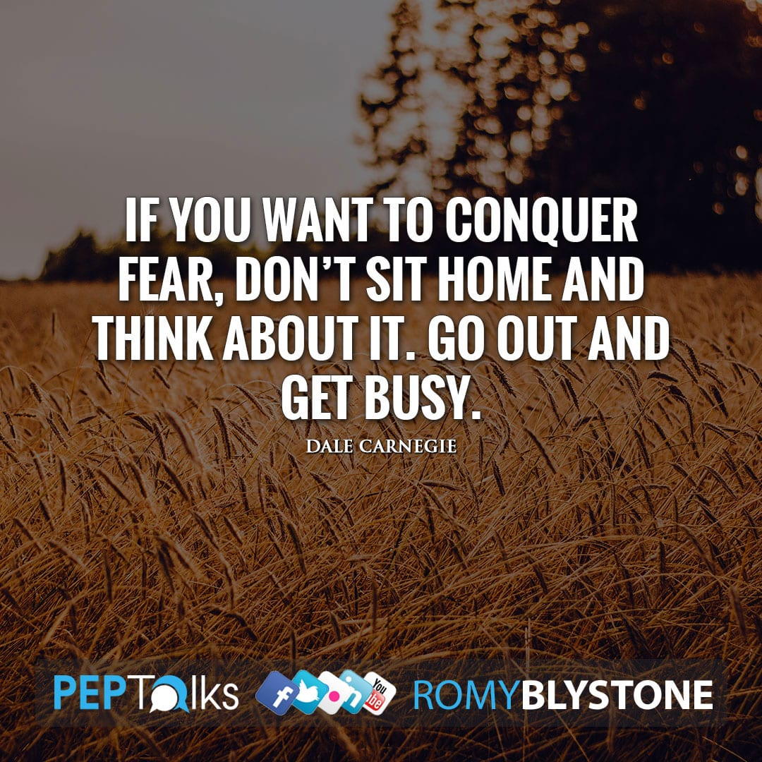 If you want to conquer fear, don't sit home and think about it. Go out and get busy. by Dale Carnegie