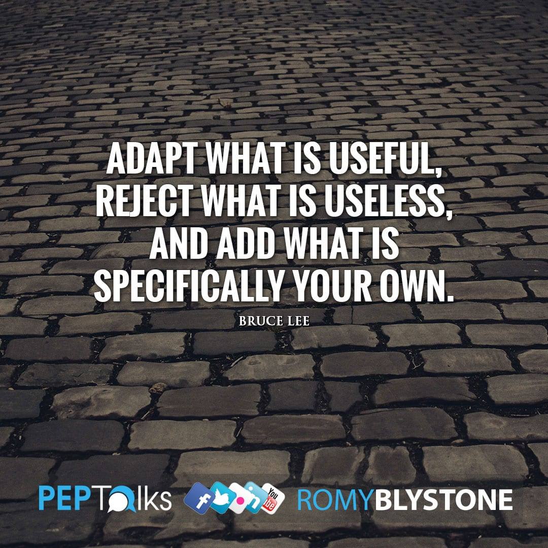 Adapt what is useful, reject what is useless, and add what is specifically your own. by Bruce Lee