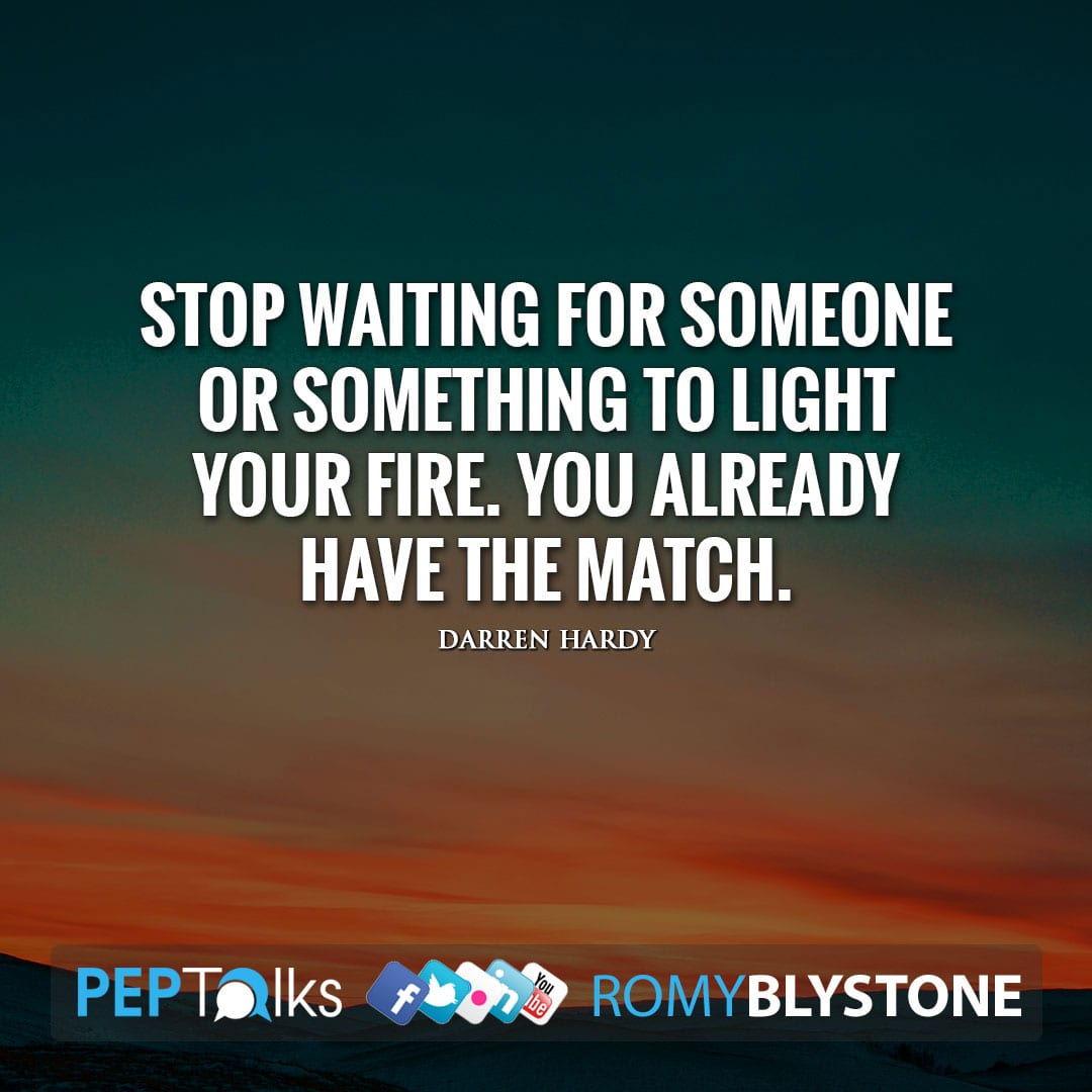 Stop waiting for someone or something to light your fire. You already have the match. by Darren Hardy