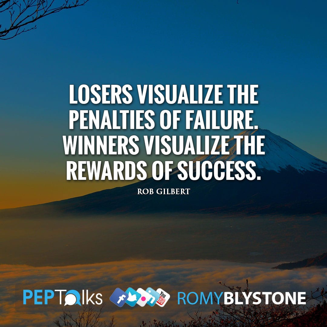 Losers visualize the penalties of failure. Winners visualize the rewards of success. by Rob Gilbert