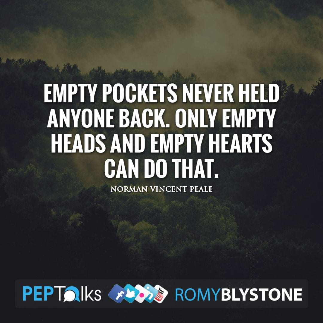 Empty pockets never held anyone back. Only empty heads and empty hearts can do that. by Norman Vincent Peale