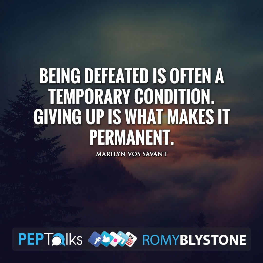 Being defeated is often a temporary condition. Giving up is what makes it permanent. by Marilyn Vos Savant
