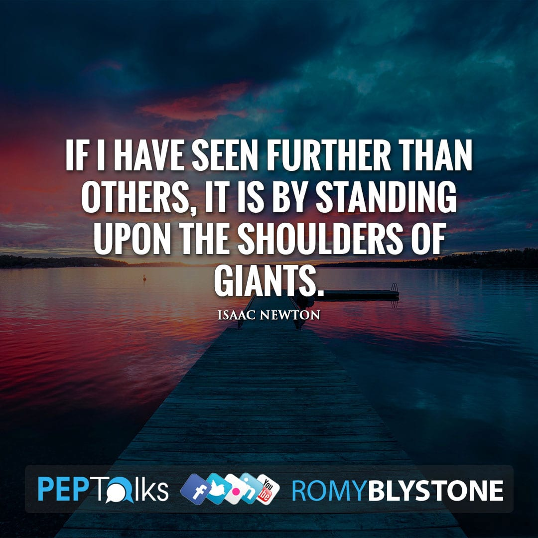 If I have seen further than others, it is by standing upon the shoulders of giants. by Isaac Newton