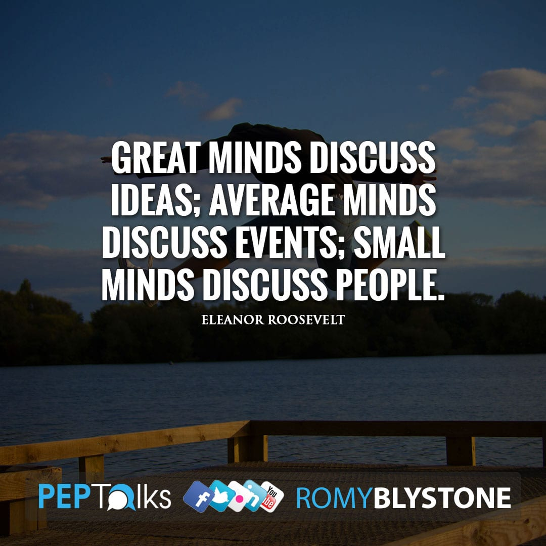 Great minds discuss ideas; average minds discuss events; small minds discuss people. by Eleanor Roosevelt