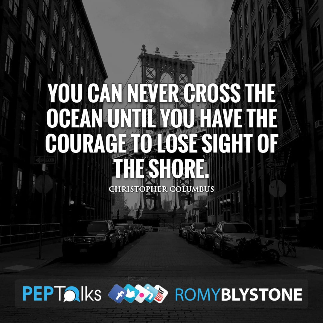 You can never cross the ocean until you have the courage to lose sight of the shore. by Christopher Columbus