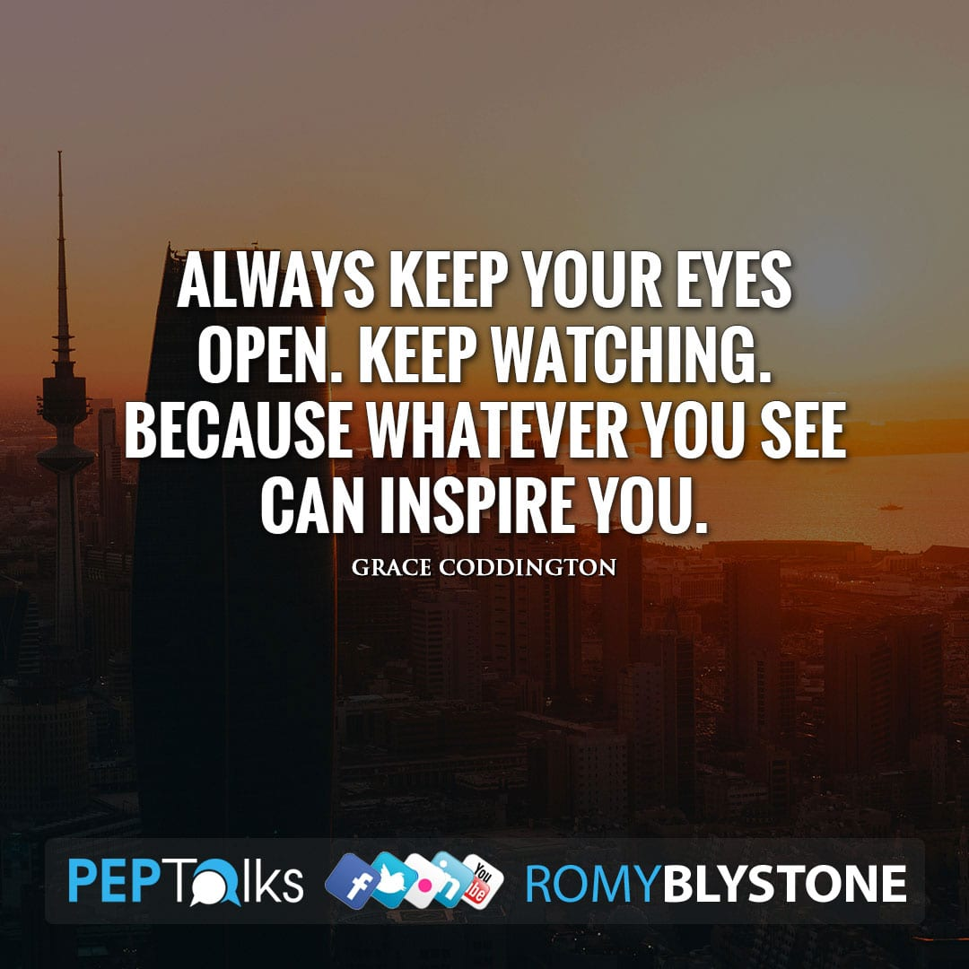 Always keep your eyes open. Keep watching. Because whatever you see can inspire you. by Grace Coddington