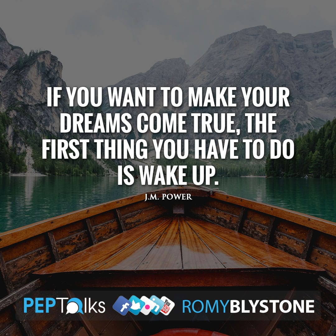 If you want to make your dreams come true, the first thing you have to do is wake up. by J.M. Power