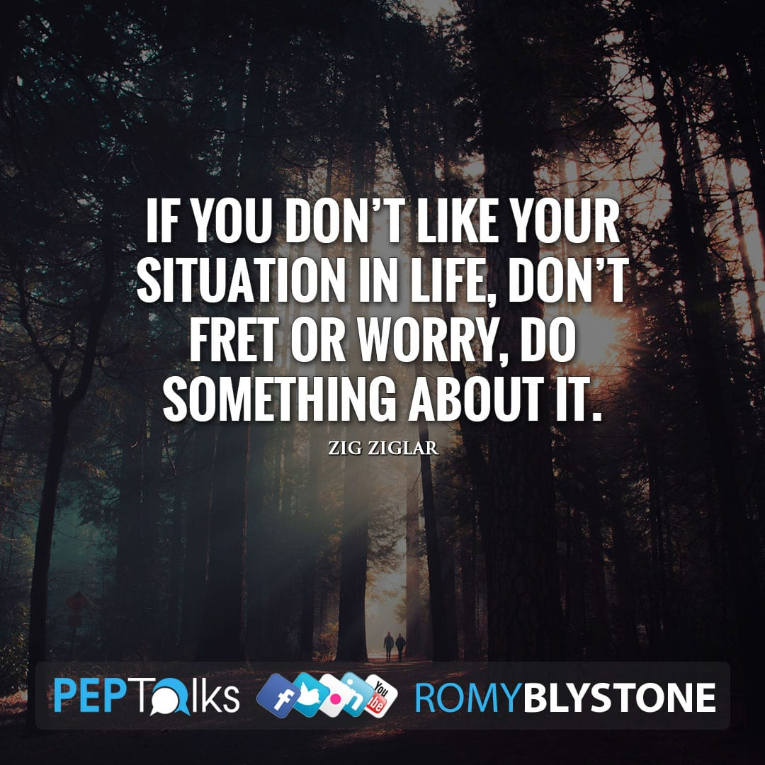 If you don't like your situation in life, don't fret or worry, do something about it. by Zig Ziglar