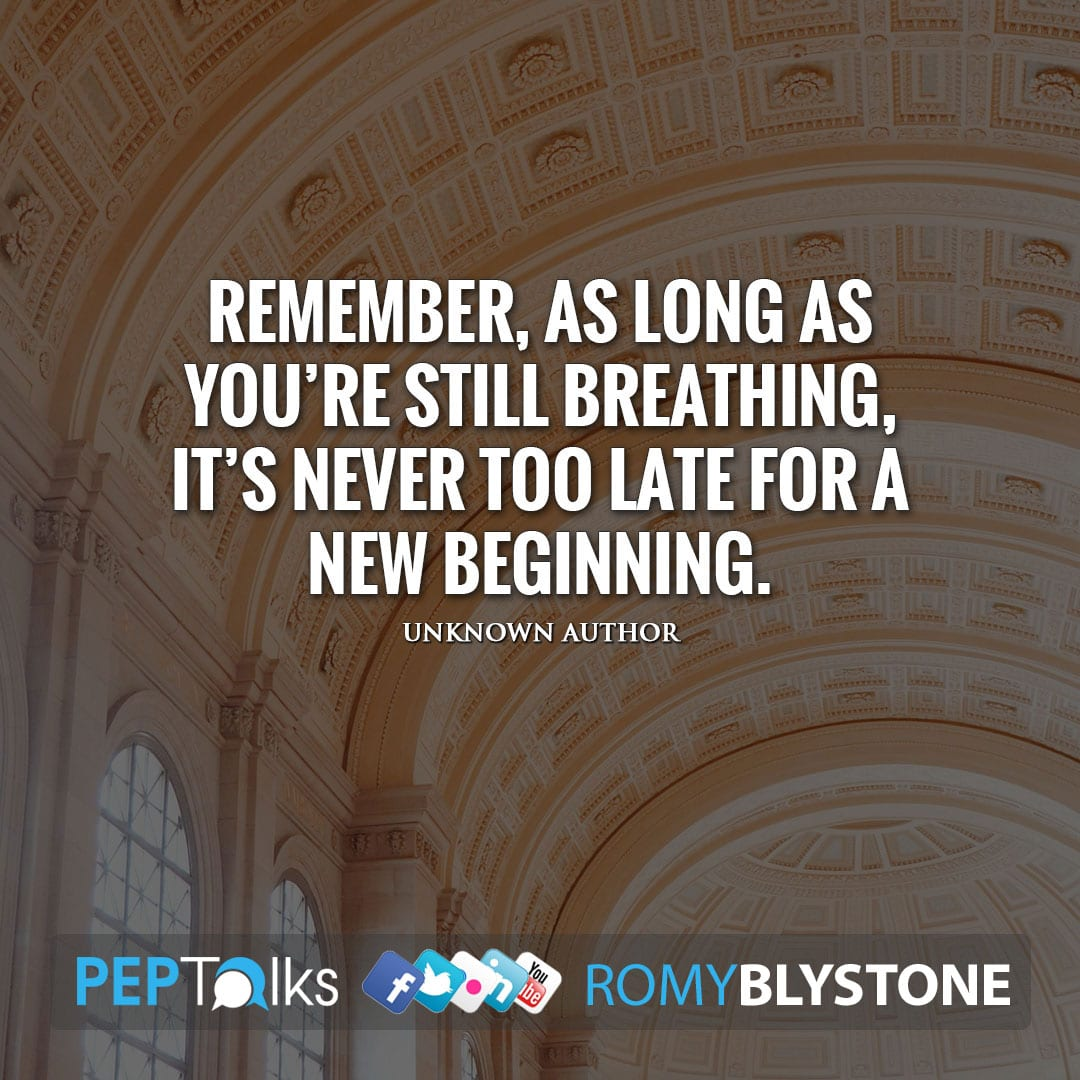 Remember, as long as you're still breathing, it's never too late for a new beginning. by Unknown Author
