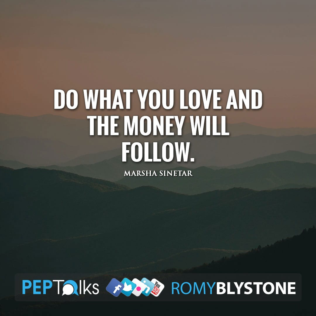 Do what you love and the money will follow. by Marsha Sinetar