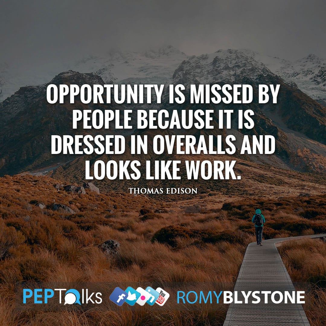 Opportunity is missed by people because it is dressed in overalls and looks like work. by Thomas Edison