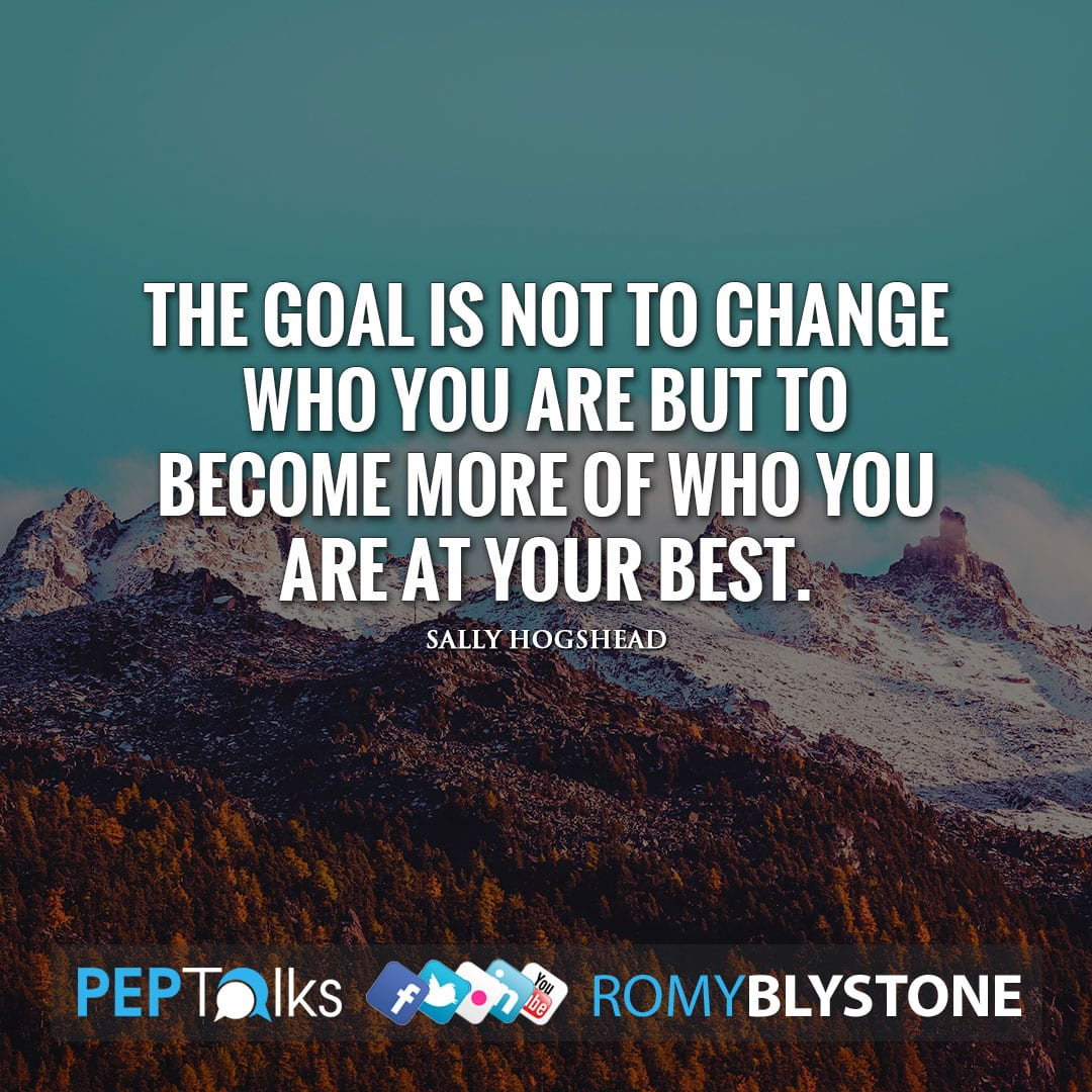The goal is not to change who you are but to become more of who you are at your best. by Sally Hogshead