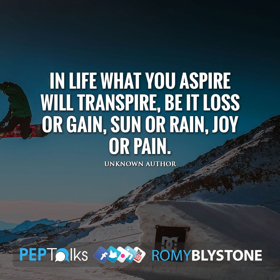In life what you aspire will transpire, be it loss or gain, sun or rain, joy or pain. by Unknown Author