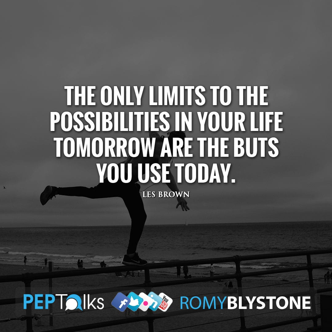 The only limits to the possibilities in your life tomorrow are the buts you use today. by Les Brown