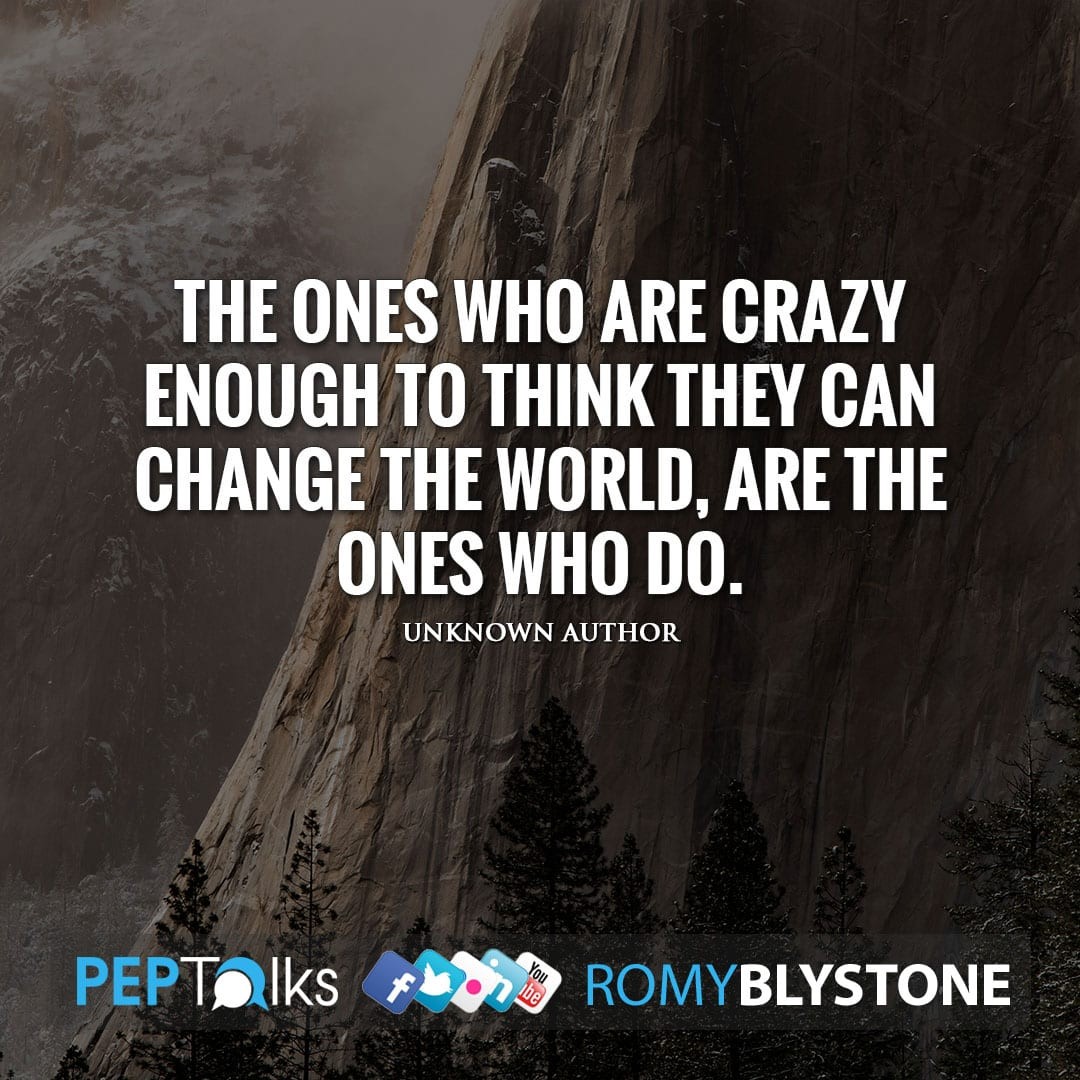 The ones who are crazy enough to think they can change the world, are the ones who do. by Unknown Author