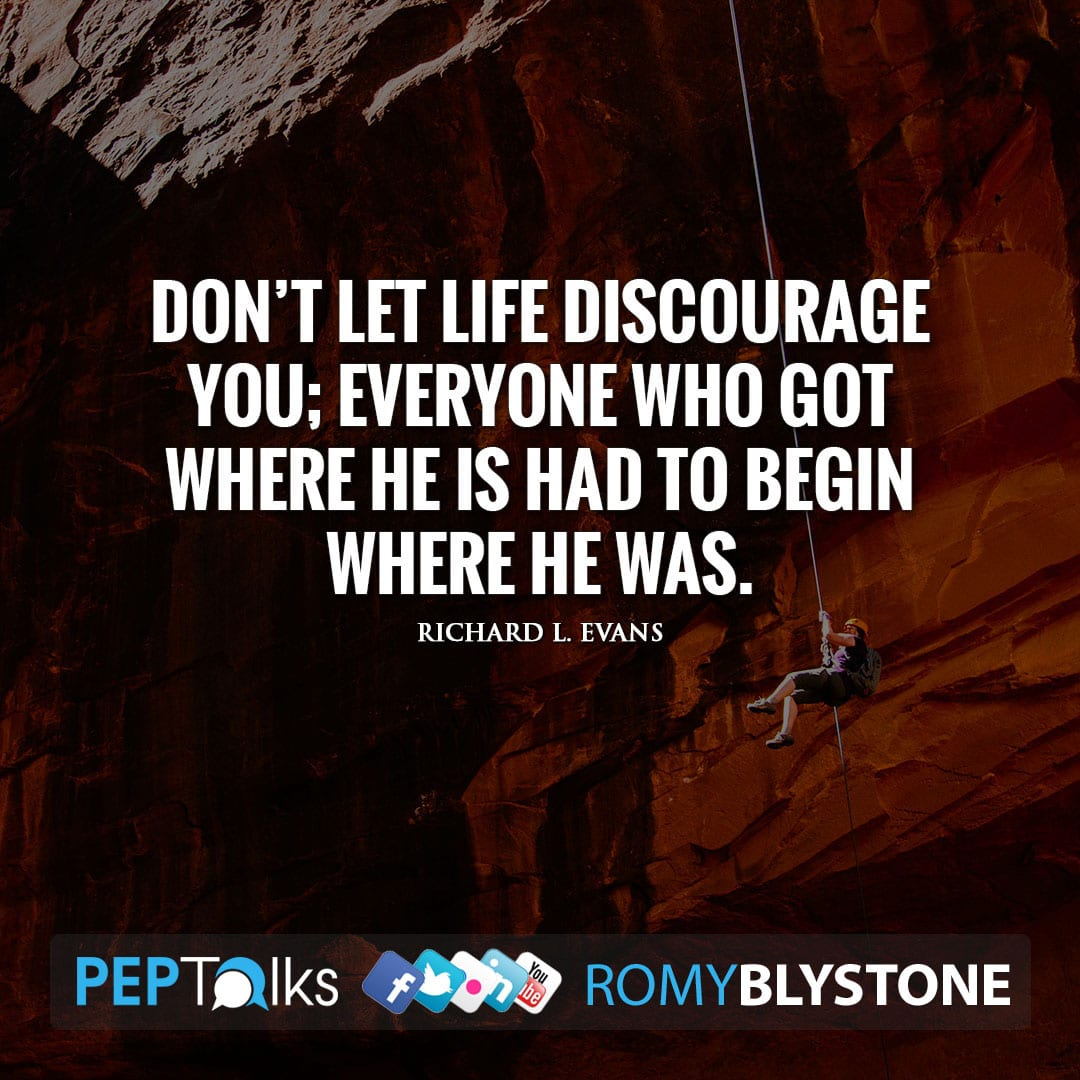 Don't let life discourage you; everyone who got where he is had to begin where he was. by Richard L. Evans