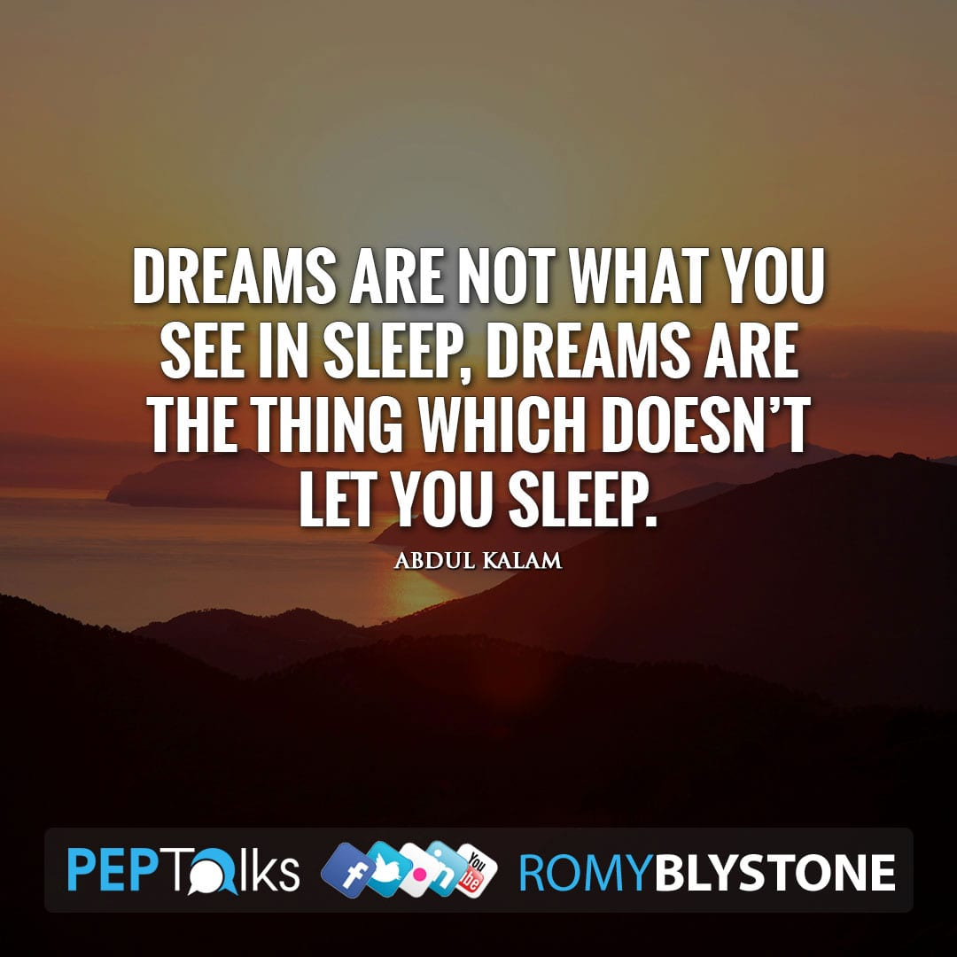 Dreams are not what you see in sleep, dreams are the thing which doesn't let you sleep. by Abdul Kalam