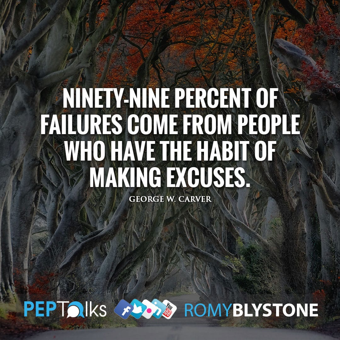 Ninety-nine percent of failures come from people who have the habit of making excuses. by George W. Carver