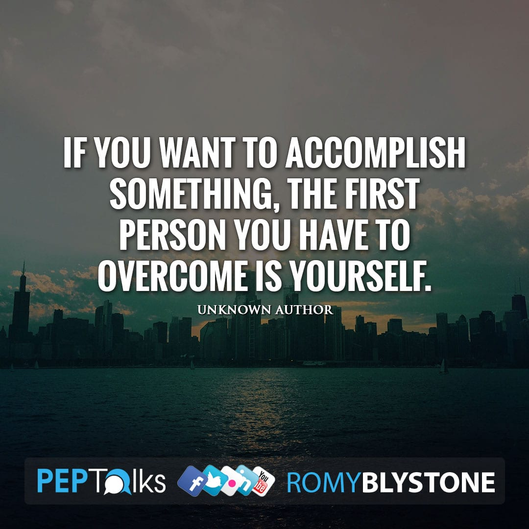 If you want to accomplish something, the first person you have to overcome is yourself. by Unknown Author