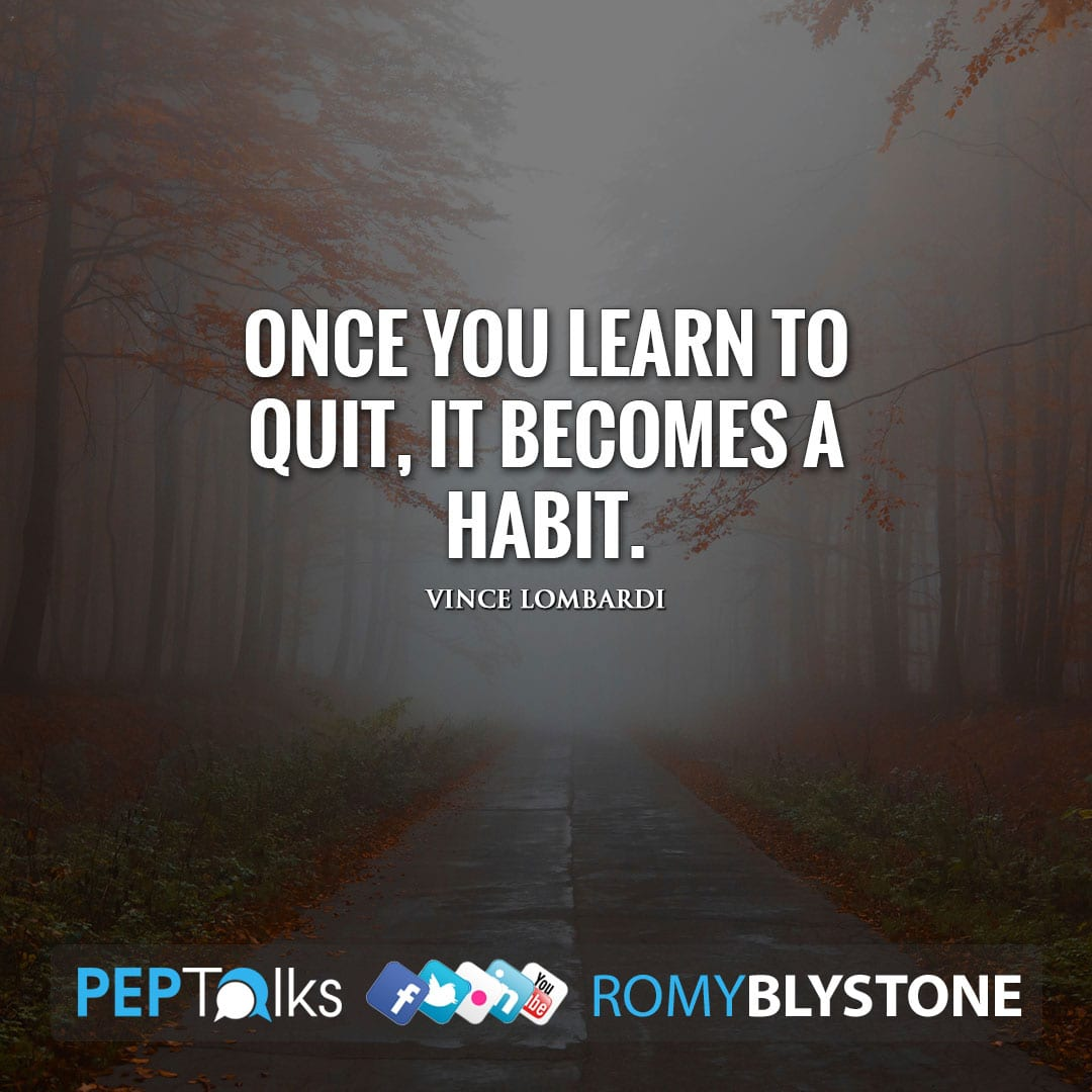 Once you learn to quit, it becomes a habit. by Vince Lombardi