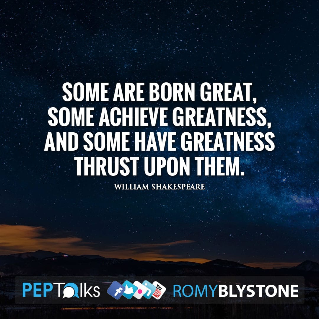 Some are born great, some achieve greatness, and some have greatness thrust upon them. by William Shakespeare