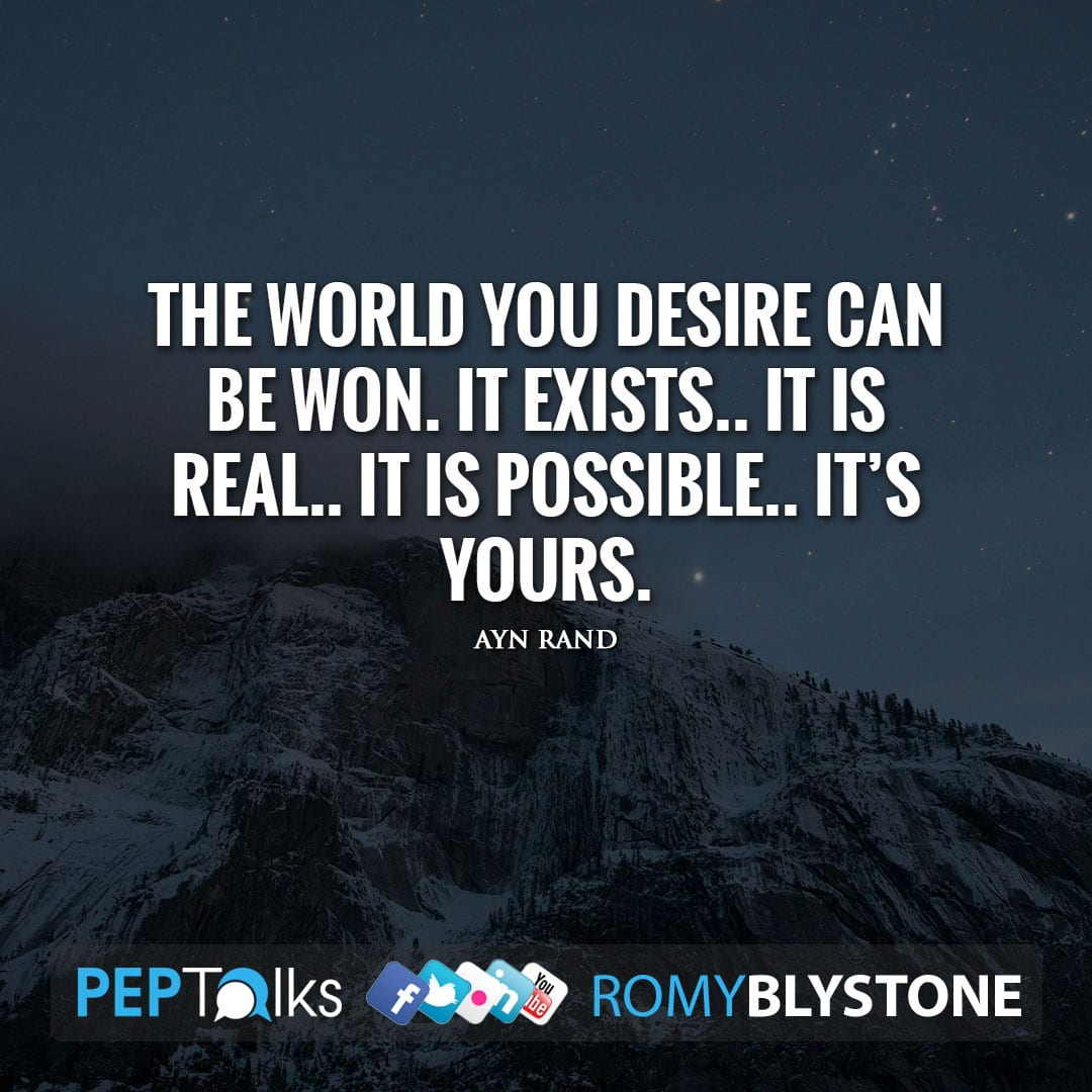 The world you desire can be won. It exists.. it is real.. it is possible.. it's yours. by Ayn Rand