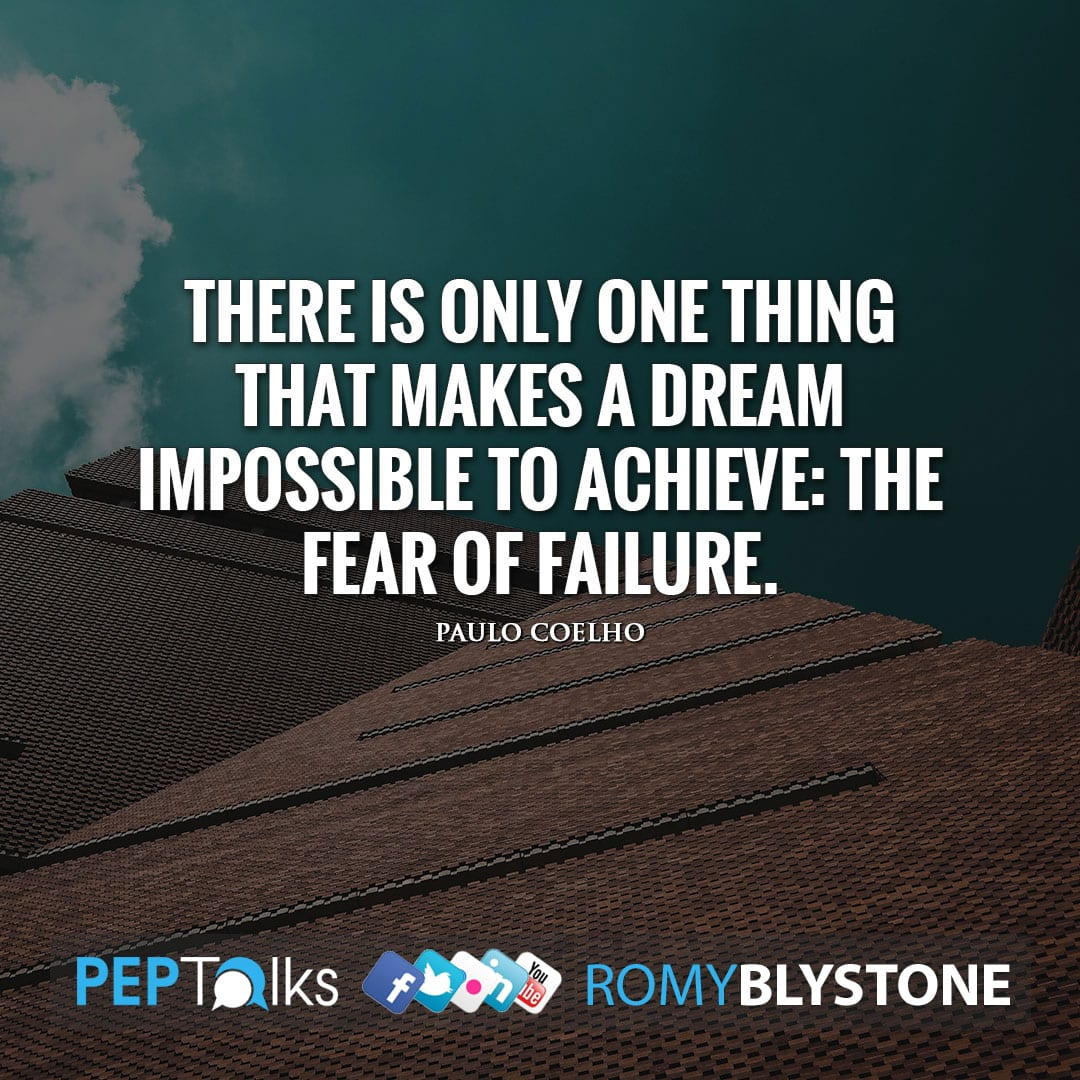 There is only one thing that makes a dream impossible to achieve: the fear of failure. by Paulo Coelho