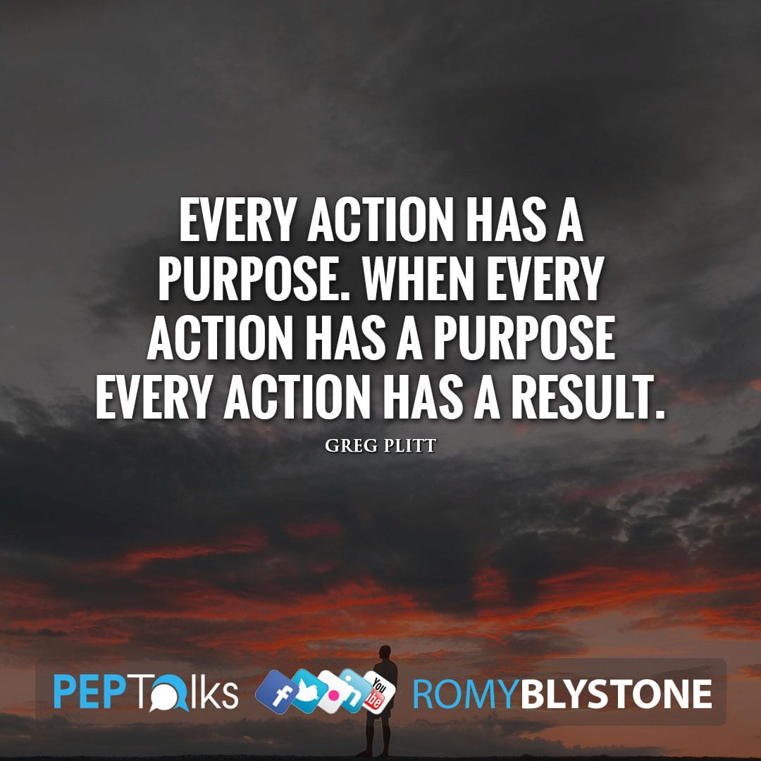 Every action has a purpose. When every action has a purpose every action has a result. by Greg Plitt
