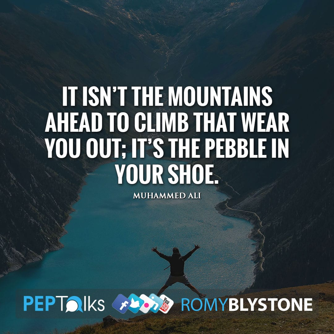 It isn't the mountains ahead to climb that wear you out; it's the pebble in your shoe. by Muhammed Ali