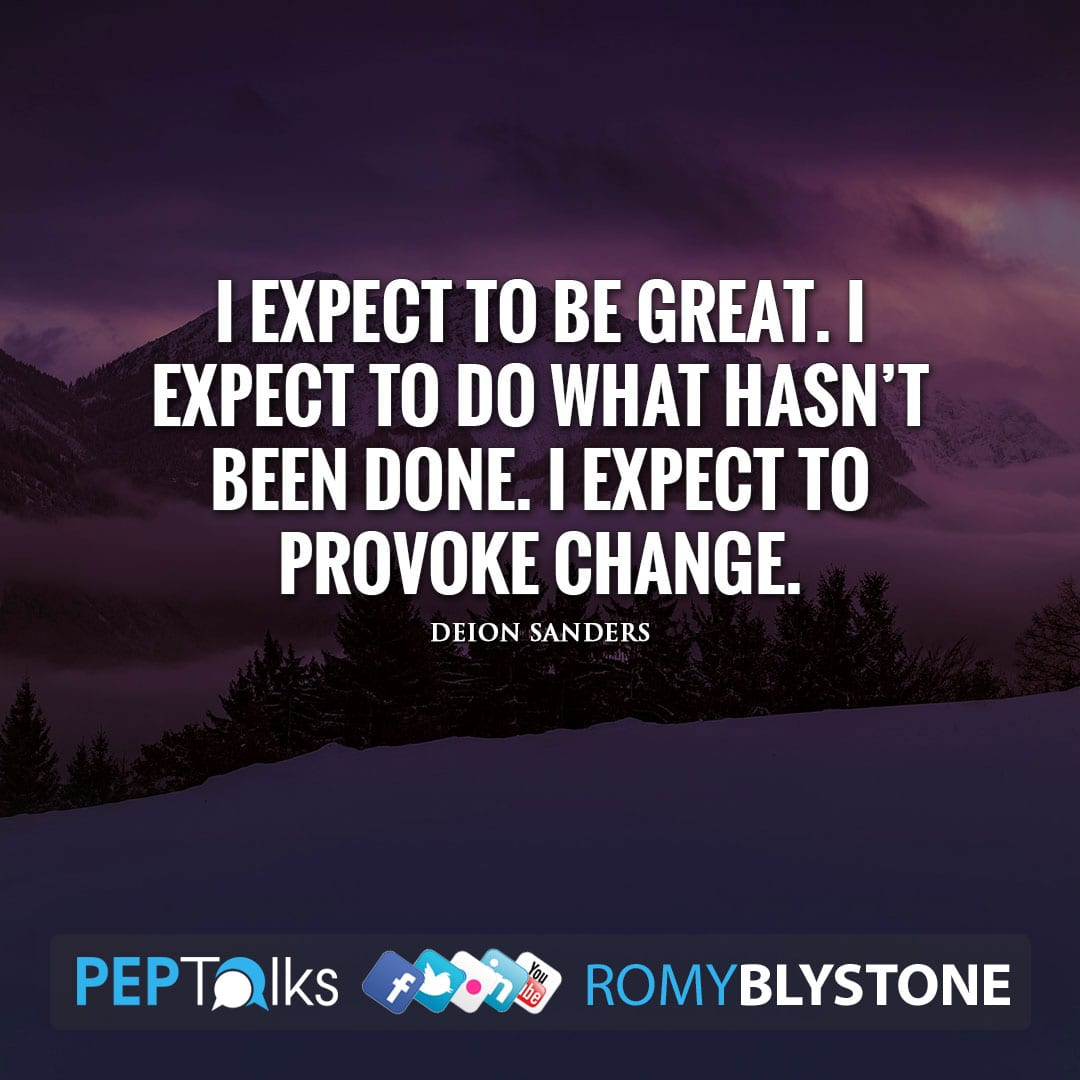 I expect to be great. I expect to do what hasn't been done. I expect to provoke change. by Deion Sanders