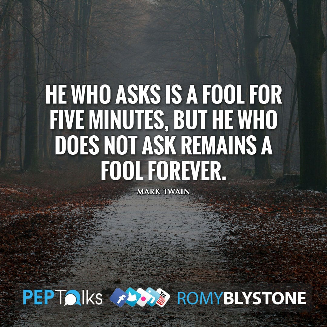 He who asks is a fool for five minutes, but he who does not ask remains a fool forever. by Mark Twain
