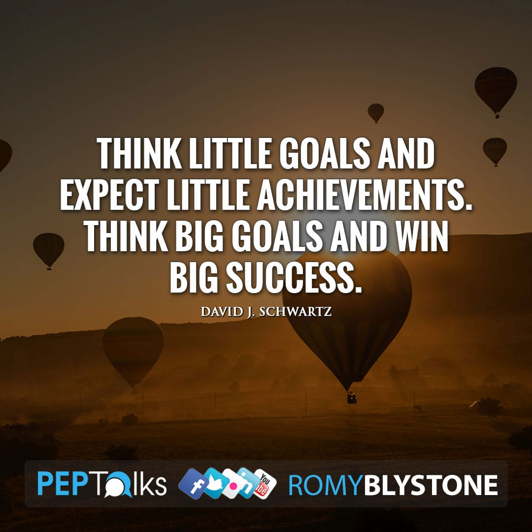 Think little goals and expect little achievements. Think big goals and win big success. by David J. Schwartz