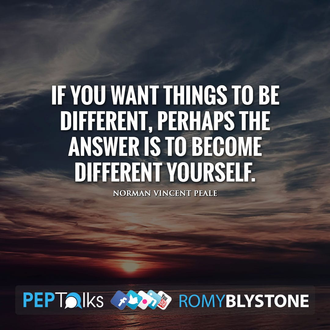 If you want things to be different, perhaps the answer is to become different yourself. by Norman Vincent Peale
