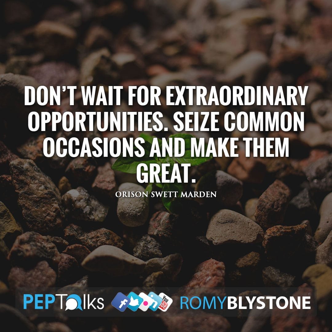Don't wait for extraordinary opportunities. Seize common occasions and make them great. by Orison Swett Marden