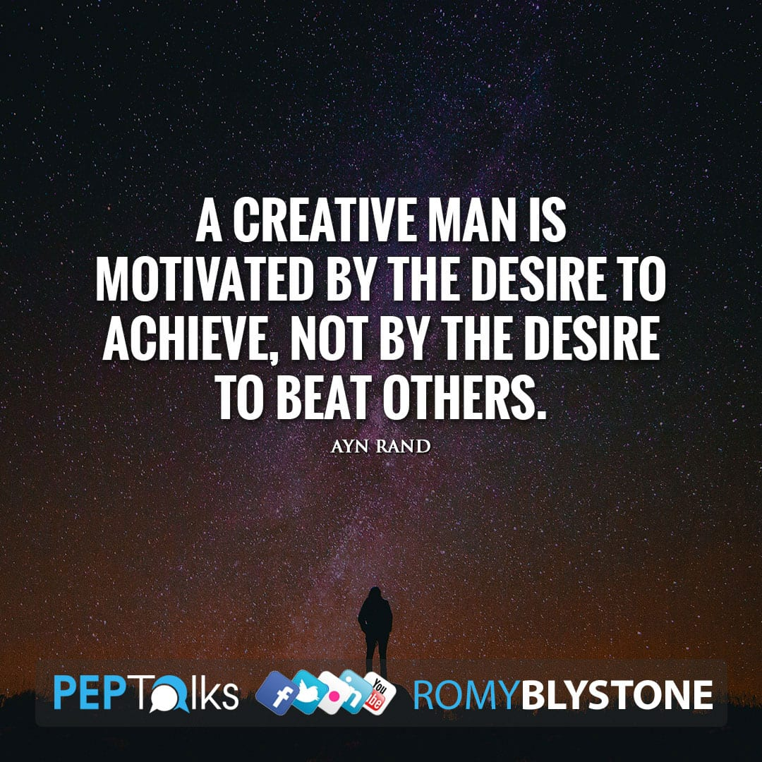 A creative man is motivated by the desire to achieve, not by the desire to beat others. by Ayn Rand