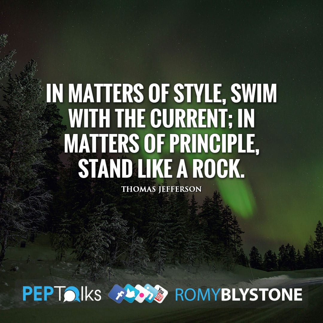 In matters of style, swim with the current; in matters of principle, stand like a rock. by Thomas Jefferson
