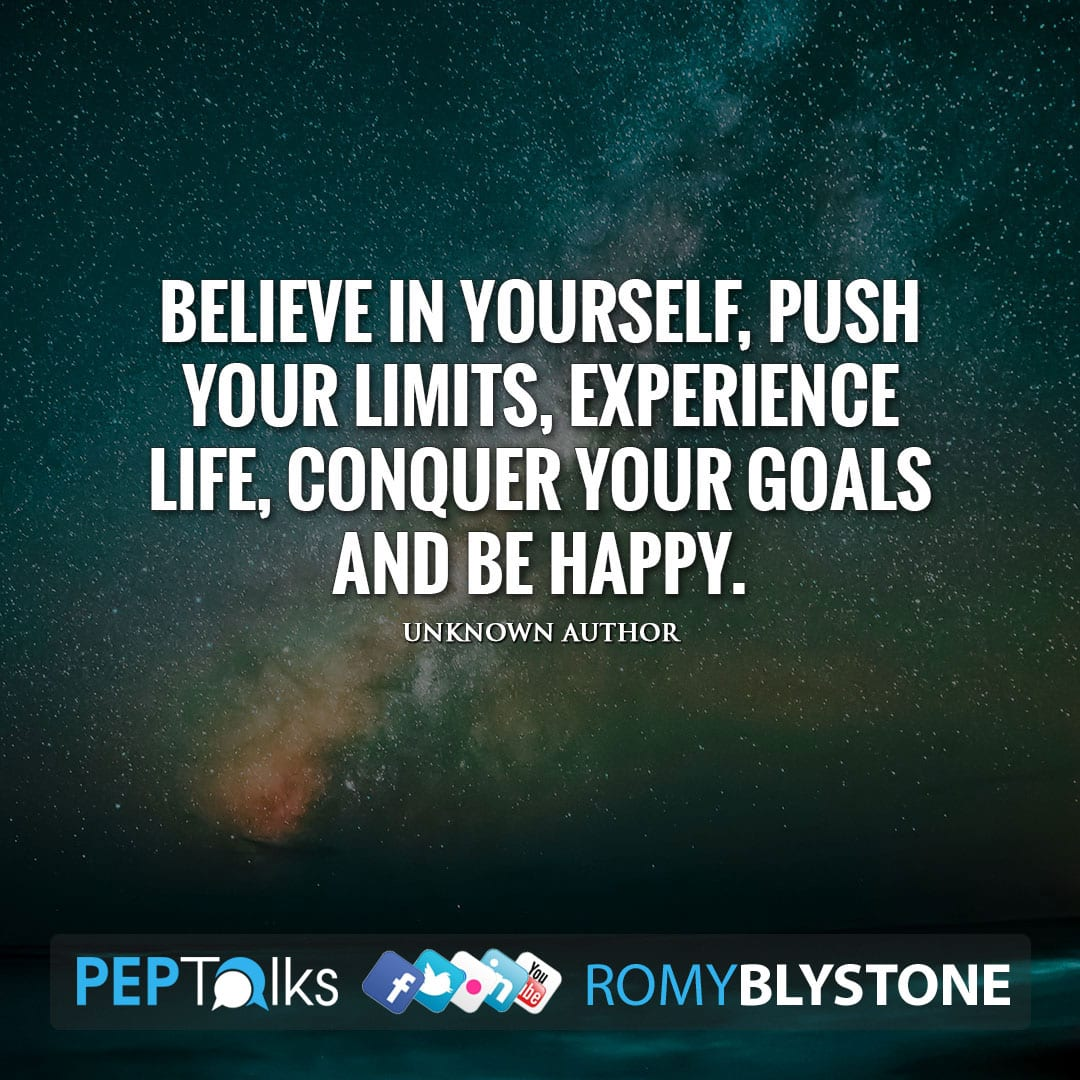 Believe in yourself, push your limits, experience life, conquer your goals and be happy. by Unknown Author