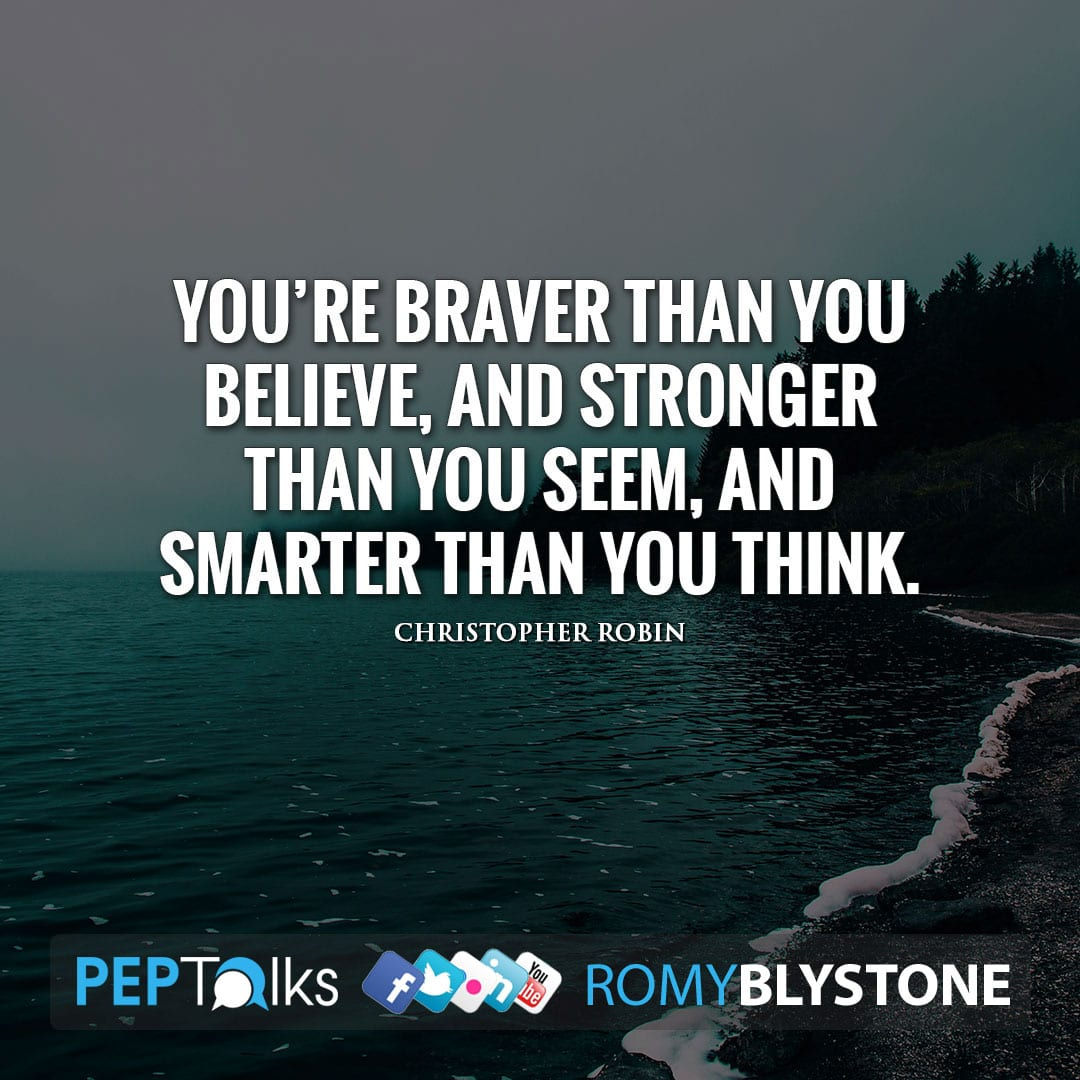You're braver than you believe, and stronger than you seem, and smarter than you think. by Christopher Robin