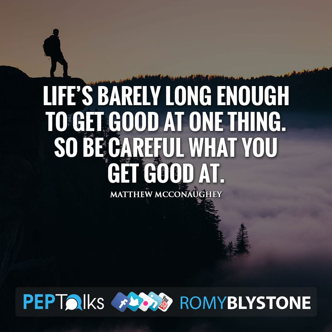 Life's barely long enough to get good at one thing. So be careful what you get good at. by Matthew McConaughey