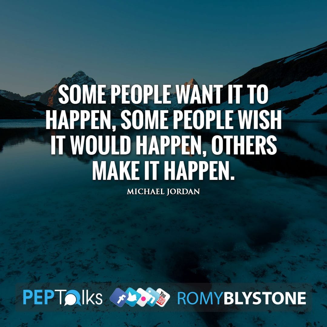 Some people want it to happen, some people wish it would happen, others make it happen. by Michael Jordan