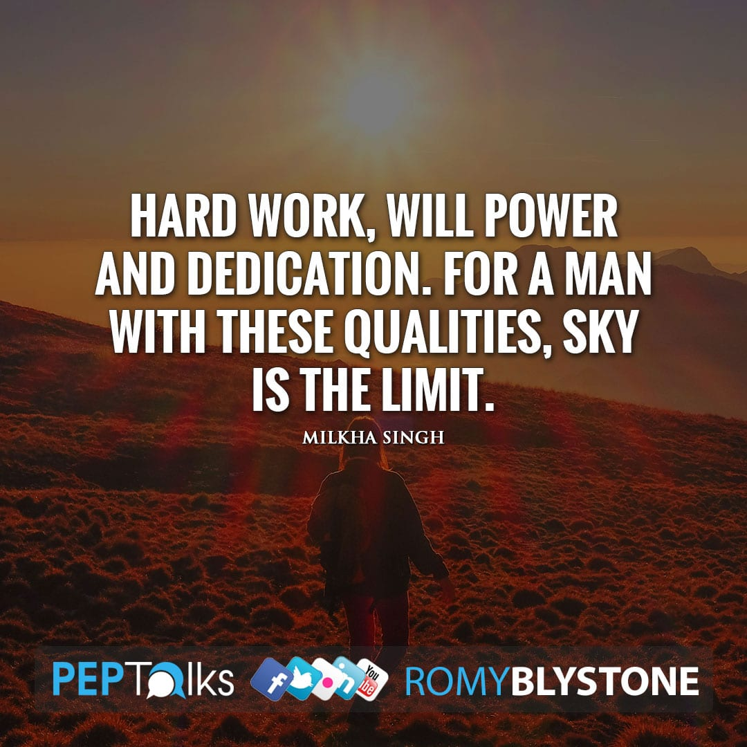 Hard work, will power and dedication. For a man with these qualities, sky is the limit. by Milkha Singh