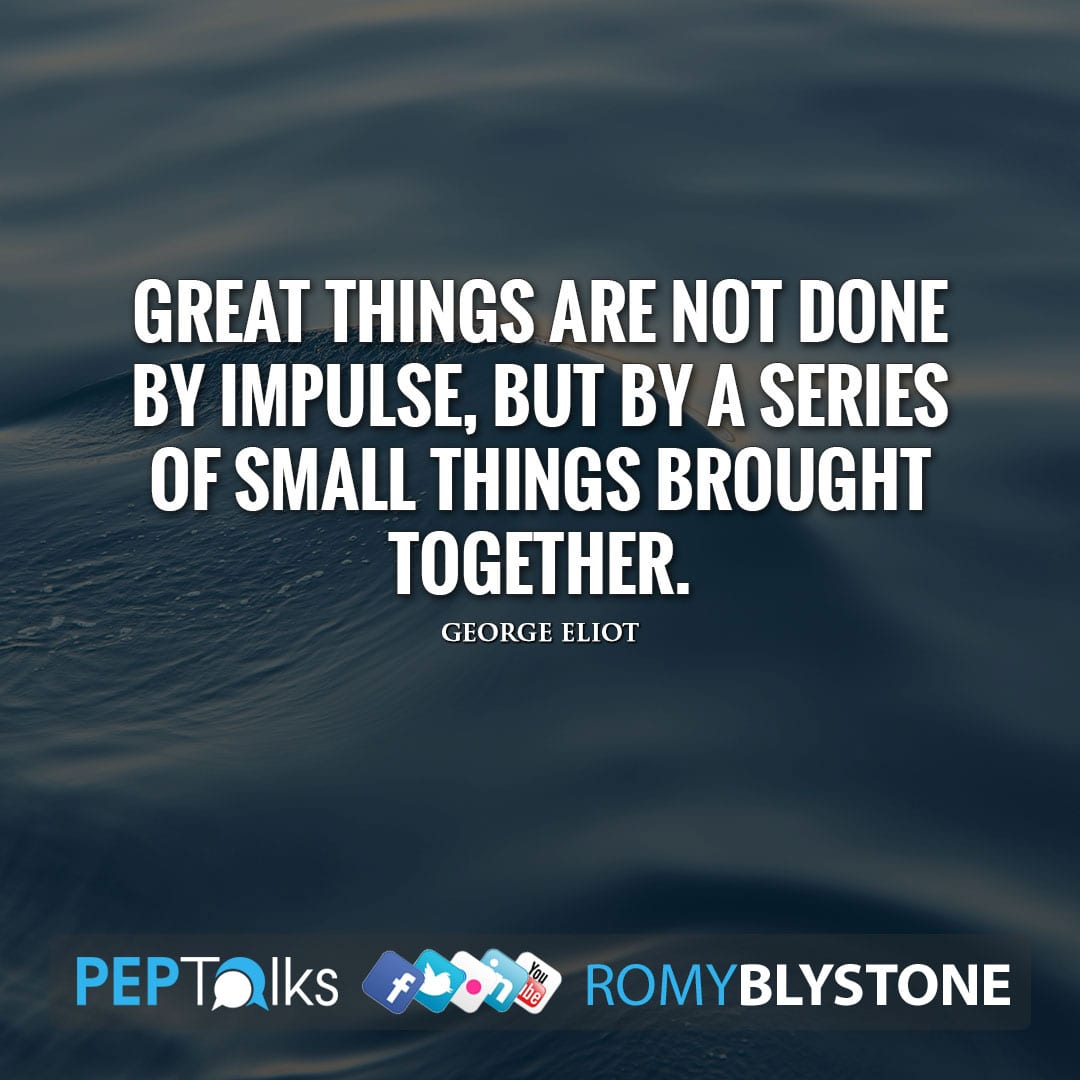 Great things are not done by impulse, but by a series of small things brought together. by George Eliot