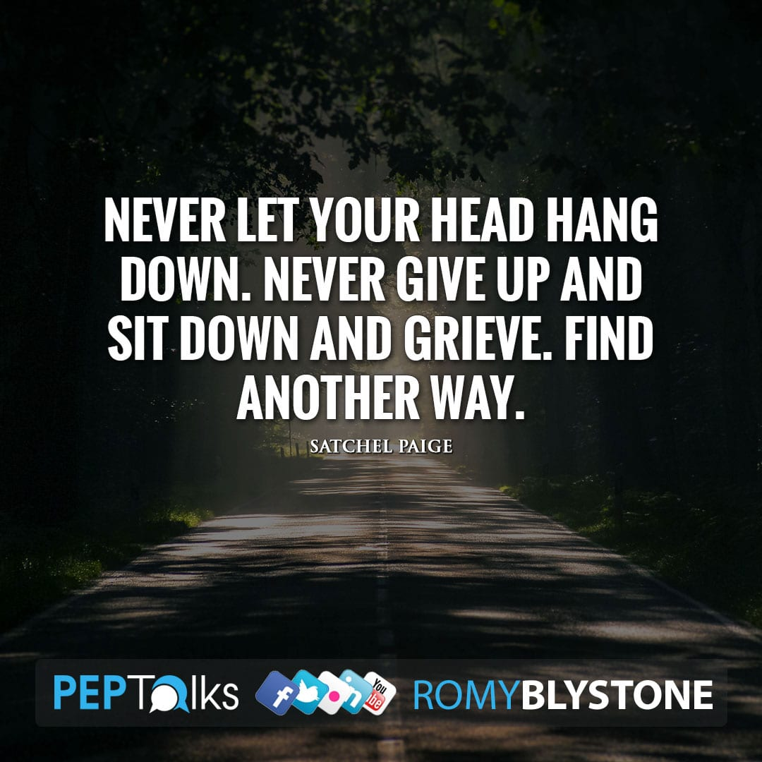 Never let your head hang down. Never give up and sit down and grieve. Find another way. by Satchel Paige