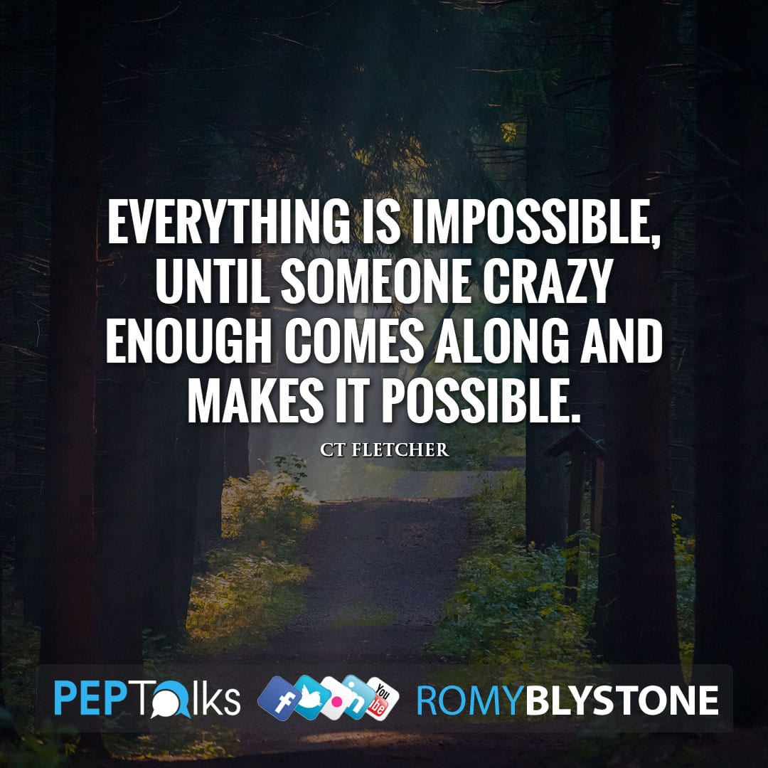 Everything is impossible, until someone crazy enough comes along and makes it possible. by CT Fletcher